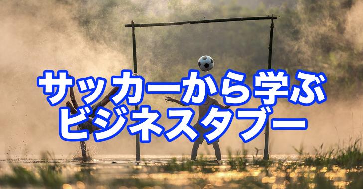 サッカー「日本VSポーランド」残り10分の戦略から学ぶ、ビジネスでやっちゃいけないこと
